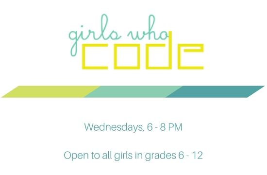 Girls who code Wednesdays 6 p.m. to 8 p.m. Open to all girls in grades 6 through 12